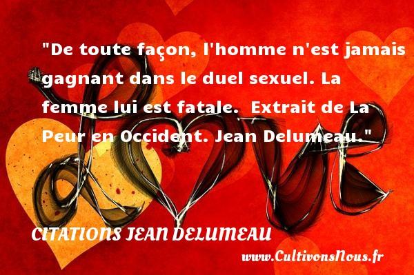 Citations Jean Delumeau - Citation peur - De toute façon, l homme n est jamais gagnant dans le duel sexuel. La femme lui est fatale.   Extrait de La Peur en Occident. Jean Delumeau. Une citation sur la peur CITATIONS JEAN DELUMEAU
