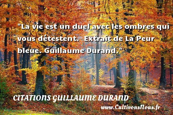 La vie est un duel avec les ombres qui vous détestent.   Extrait de La Peur bleue. Guillaume Durand. Une citation sur la peur CITATIONS GUILLAUME DURAND - Citation bleu - Citation peur