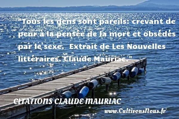 Citations Claude Mauriac - Citation peur - Tous les gens sont pareils: crevant de peur à la pensée de la mort et obsédés par le sexe.   Extrait de Les Nouvelles littéraires. Claude Mauriac   Une citation sur la peur CITATIONS CLAUDE MAURIAC