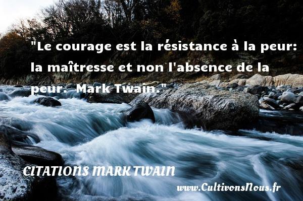 Le courage est la résistance à la peur: la maîtresse et non l absence de la peur.   Mark Twain. Une citation sur la peur CITATIONS MARK TWAIN - Citation peur