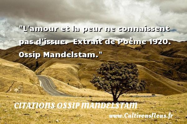 Citations Ossip Mandelstam - Citation peur - L amour et la peur ne connaissent pas d issue.   Extrait de Poème 1920. Ossip Mandelstam. Une citation sur la peur CITATIONS OSSIP MANDELSTAM
