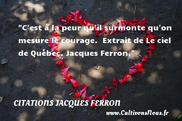 C est à la peur qu il surmonte qu on mesure le courage.   Extrait de Le ciel de Québec. Jacques Ferron. Une citation sur la peur CITATIONS JACQUES FERRON - Citation peur