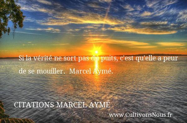 Si la vérité ne sort pas du puits, c est qu elle a peur de se mouiller.   Marcel Aymé. Une citation sur la peur CITATIONS MARCEL AYMÉ - Citations Marcel Aymé - Citation peur - Citation vérité