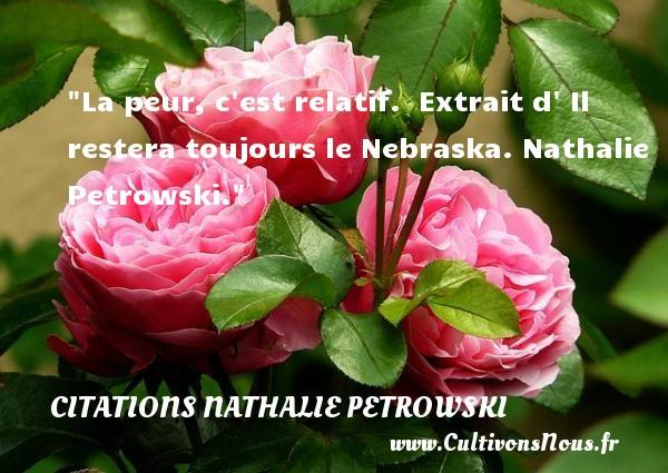 La peur, c est relatif.   Extrait d  Il restera toujours le Nebraska. Nathalie Petrowski. Une citation sur la peur CITATIONS NATHALIE PETROWSKI - Citation peur