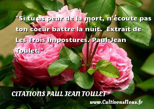 Citations Paul Jean Toulet - Citation peur - Si tu as peur de la mort, n écoute pas ton coeur battre la nuit.   Extrait de Les Trois Impostures. Paul-Jean Toulet. Une citation sur la peur CITATIONS PAUL JEAN TOULET