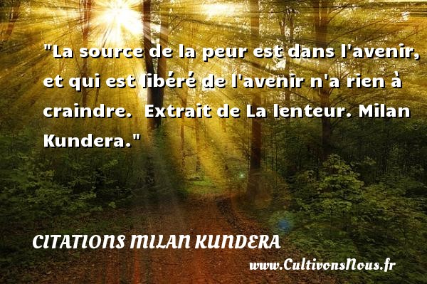 Citations Milan Kundera - Citation peur - La source de la peur est dans l avenir, et qui est libéré de l avenir n a rien à craindre.   Extrait de La lenteur. Milan Kundera. Une citation sur la peur CITATIONS MILAN KUNDERA