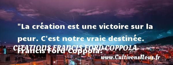 La création est une victoire sur la peur. C est notre vraie destinée.   Francis Ford Coppola. Une citation sur la peur CITATIONS FRANCIS FORD COPPOLA - Citation peur