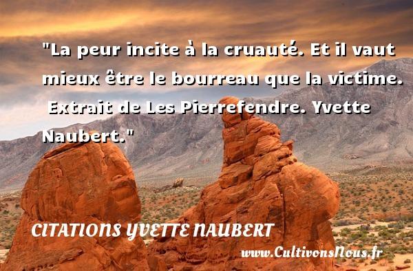 Citations Yvette Naubert - Citation peur - La peur incite à la cruauté. Et il vaut mieux être le bourreau que la victime.   Extrait de Les Pierrefendre. Yvette Naubert. Une citation sur la peur CITATIONS YVETTE NAUBERT