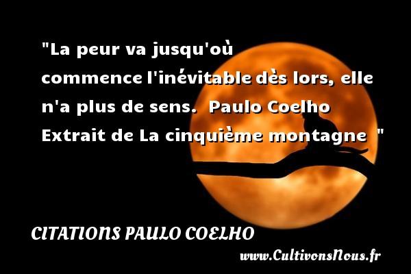 La peur va jusqu où commencel inévitabledès lors, elle n a plus de sens.   Paulo Coelho  Extrait de La cinquième montagne     Une citation sur la peur CITATIONS PAULO COELHO - Citation peur