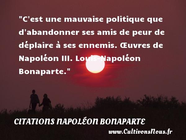 Citations Napoléon Bonaparte - Citation peur - Citation politique - C est une mauvaise politique que d abandonner ses amis de peur de déplaire à ses ennemis.  Œuvres de Napoléon III. Louis-Napoléon Bonaparte. Une citation sur la peur CITATIONS NAPOLÉON BONAPARTE