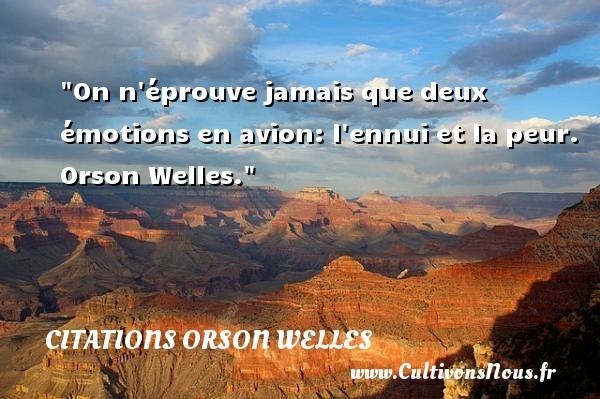 On n éprouve jamais que deux émotions en avion: l ennui et la peur.  Orson Welles. Une citation sur la peur CITATIONS ORSON WELLES - Citation peur