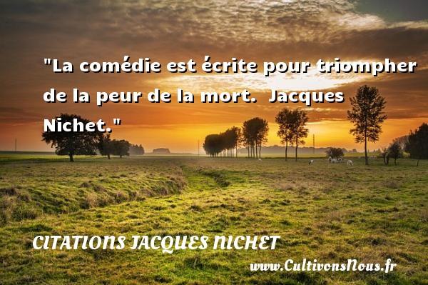 La comédie est écrite pour triompher de la peur de la mort.   Jacques Nichet. Une citation sur la peur CITATIONS JACQUES NICHET - Citation peur