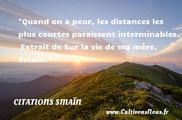 Citations Smaïn - Citation peur - Quand on a peur, les distances les plus courtes paraissent interminables.   Extrait de Sur la vie de ma mère. Smaïn. Une citation sur la peur CITATIONS SMAÏN