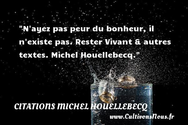 Citations Michel Houellebecq - Citation peur - Citations bonheur - N ayez pas peur du bonheur, il n existe pas.  Rester Vivant & autres textes. Michel Houellebecq. Une citation sur la peur CITATIONS MICHEL HOUELLEBECQ