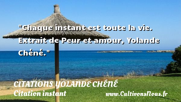 Chaque instant est toute la vie.   Extrait de Peur et amour, Yolande Chéné. Une citation sur la peur CITATIONS YOLANDE CHÉNÉ - Citations Yolande Chéné - Citation instant