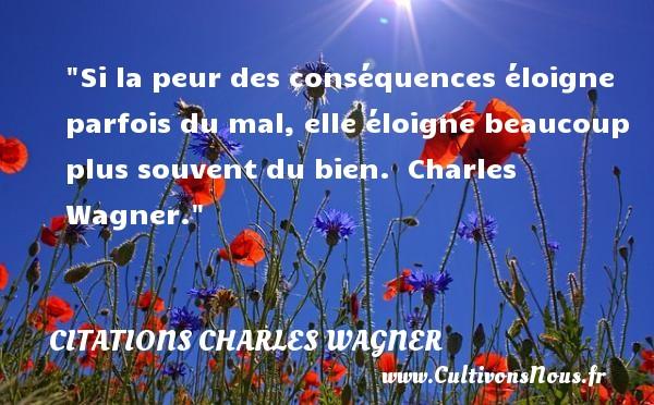 Si la peur des conséquences éloigne parfois du mal, elle éloigne beaucoup plus souvent du bien.   Charles Wagner. Une citation sur la peur CITATIONS CHARLES WAGNER - Citation peur