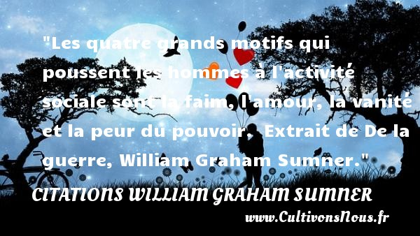 Citations William Graham Sumner - Les quatre grands motifs qui poussent les hommes à l activité sociale sont la faim, l amour, la vanité et la peur du pouvoir.   Extrait de De la guerre, William Graham Sumner. Une citation sur la peur CITATIONS WILLIAM GRAHAM SUMNER