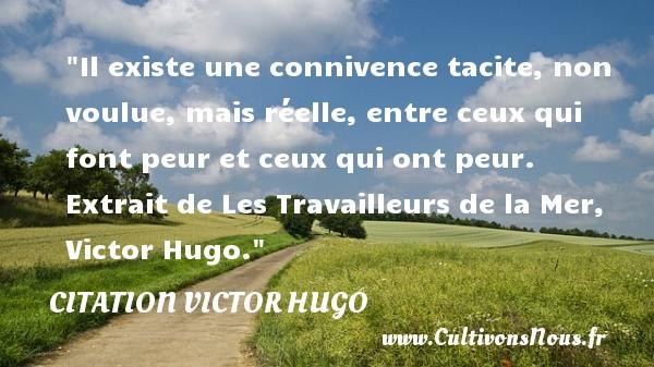 citation Victor Hugo - Citation travail - Il existe une connivence tacite, non voulue, mais réelle, entre ceux qui font peur et ceux qui ont peur.   Extrait de Les Travailleurs de la Mer, Victor Hugo. Une citation sur la peur CITATION VICTOR HUGO