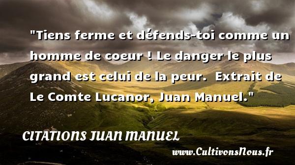 Tiens ferme et défends-toi comme un homme de coeur ! Le danger le plus grand est celui de la peur.   Extrait de Le Comte Lucanor, Juan Manuel. Une citation sur la peur CITATIONS JUAN MANUEL