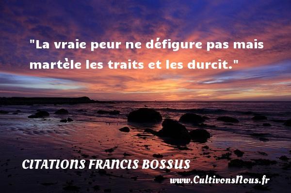 La vraie peur ne défigure pas mais martèle les traits et les durcit.  Une citation de Francis Bossus   Extrait de Beautricourt Une citation sur la peur CITATIONS FRANCIS BOSSUS - Citation peur