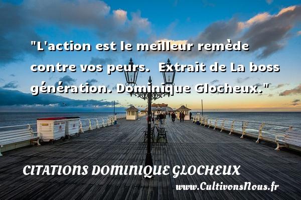 Citations Dominique Glocheux - Citation génération - L action est le meilleur remède contre vos peurs.   Extrait de La boss génération. Dominique Glocheux. Une citation sur la peur CITATIONS DOMINIQUE GLOCHEUX