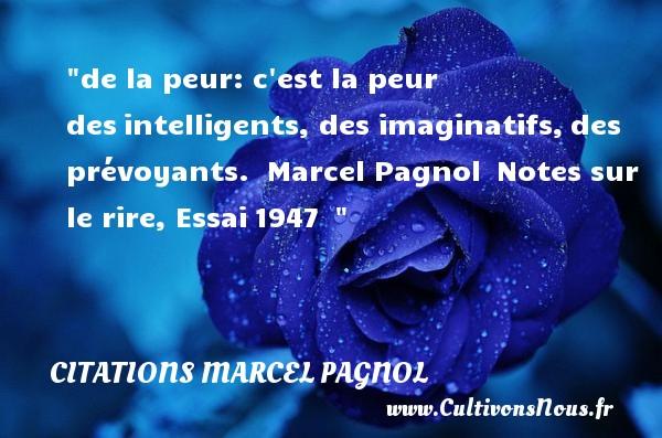 de la peur: c est la peur desintelligents, des imaginatifs,des prévoyants.   Marcel Pagnol Notes sur le rire, Essai1947     Une citation sur la peur CITATIONS MARCEL PAGNOL