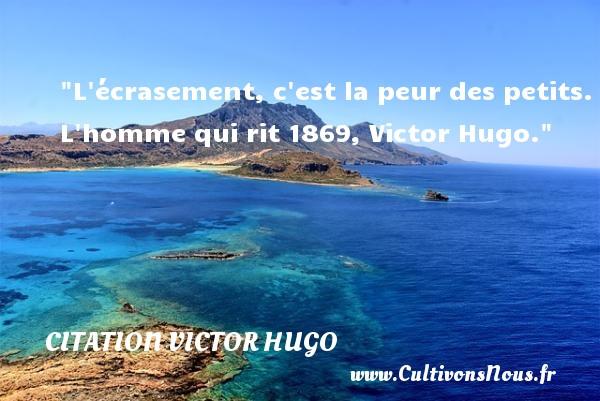citation Victor Hugo - Citation peur - L écrasement, c est la peur des petits.  L homme qui rit 1869, Victor Hugo. Une citation sur la peur CITATION VICTOR HUGO