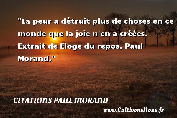 La peur a détruit plus de choses en ce monde que la joie n en a créées.   Extrait de Eloge du repos, Paul Morand. Une citation sur la peur CITATIONS PAUL MORAND - Citation peur - Citations joie