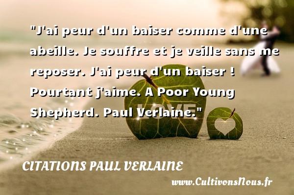 Citations Paul Verlaine - Citation peur - J ai peur d un baiser comme d une abeille. Je souffre et je veille sans me reposer. J ai peur d un baiser ! Pourtant j aime.  A Poor Young Shepherd. Paul Verlaine. Une citation sur la peur CITATIONS PAUL VERLAINE