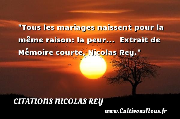 Citations Nicolas Rey - Citations mariage - Tous les mariages naissent pour la même raison: la peur...   Extrait de Mémoire courte, Nicolas Rey. Une citation sur la peur CITATIONS NICOLAS REY