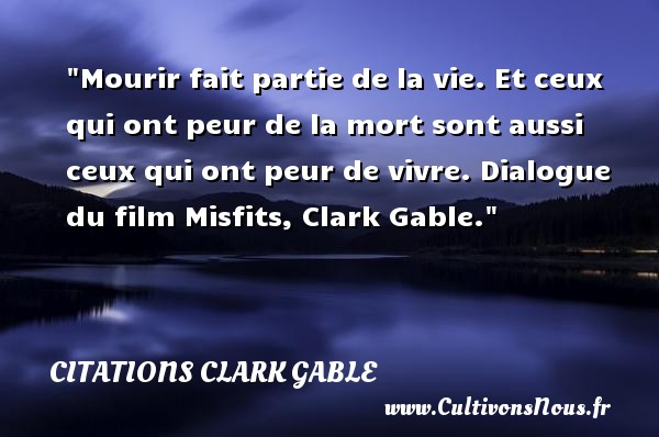 Citations Clark Gable - Citation Dialogue - Mourir fait partie de la vie. Et ceux qui ont peur de la mort sont aussi ceux qui ont peur de vivre.  Dialogue du film Misfits, Clark Gable. Une citation sur la peur CITATIONS CLARK GABLE