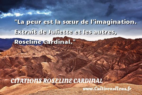 La peur est la sœur de l imagination.   Extrait de Juliette et les autres, Roseline Cardinal. Une citation sur la peur CITATIONS ROSELINE CARDINAL - Citation peur