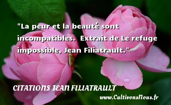 La peur et la beauté sont incompatibles.   Extrait de Le refuge impossible, Jean Filiatrault. Une citation sur la peur CITATIONS JEAN FILIATRAULT - Citations Jean Filiatrault - Citation peur