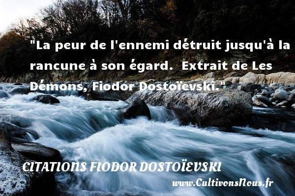 La peur de l ennemi détruit jusqu à la rancune à son égard.   Extrait de Les Démons, Fiodor Dostoïevski. Une citation sur la peur CITATIONS FIODOR DOSTOÏEVSKI - Citations Fiodor Dostoïevski - Citation peur