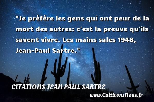 Je préfère les gens qui ont peur de la mort des autres: c est la preuve qu ils savent vivre.  Les mains sales 1948, Jean-Paul Sartre. Une citation sur la peur CITATIONS JEAN PAUL SARTRE - Citation mains - Citation peur