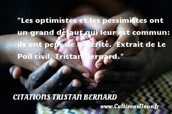 Les optimistes et les pessimistes ont un grand défaut qui leur est commun: ils ont peur de la vérité.   Extrait de Le Poil civil, Tristan Bernard. Une citation sur la peur CITATIONS TRISTAN BERNARD