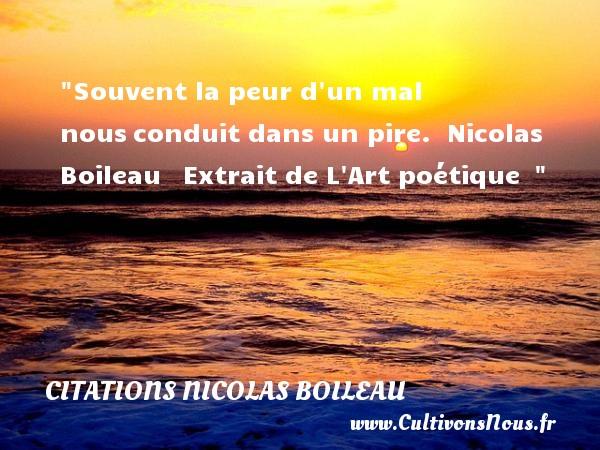 Citations Nicolas Boileau - Citation peur - Souvent la peur d un mal nousconduit dans un pire.   Nicolas Boileau  Extrait de L Art poétique     Une citation sur la peur CITATIONS NICOLAS BOILEAU