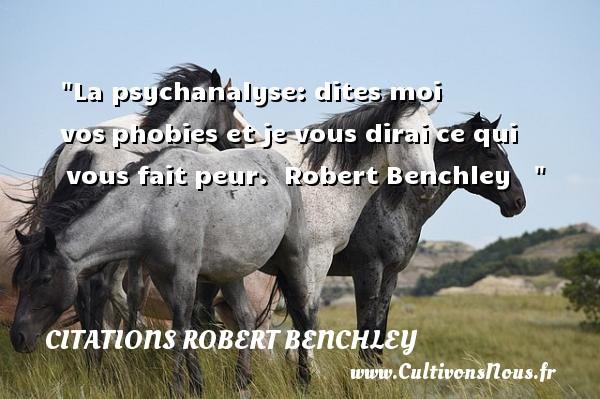 Citations Robert Benchley - La psychanalyse: dites moi vosphobies et je vous dirai ce qui vous fait peur.   Robert Benchley      Une citation sur la peur CITATIONS ROBERT BENCHLEY