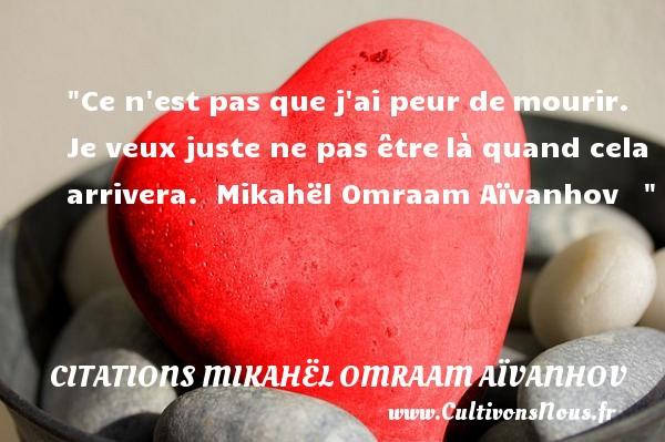 Citations Mikahël Omraam Aïvanhov - Citation peur - Ce n est pas que j ai peur demourir. Je veux juste ne pas êtrelà quand cela arrivera.   Mikahël Omraam Aïvanhov      Une citation sur la peur CITATIONS MIKAHËL OMRAAM AÏVANHOV