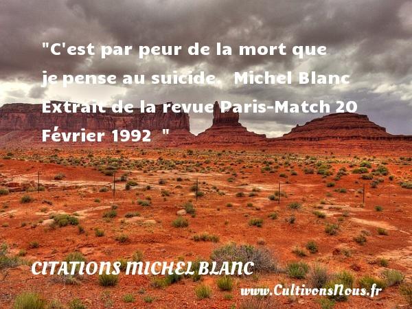 C est par peur de la mort que jepense au suicide.   Michel Blanc Extrait de la revue Paris-Match20 Février 1992     Une citation sur la peur CITATIONS MICHEL BLANC - Citation peur