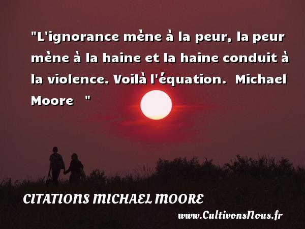 Citations Michael Moore - Citation ignorance - Citation peur - L ignorance mène à la peur, lapeur mène à la haine et la haine conduit à la violence. Voilàl équation.   Michael Moore      Une citation sur la peur CITATIONS MICHAEL MOORE