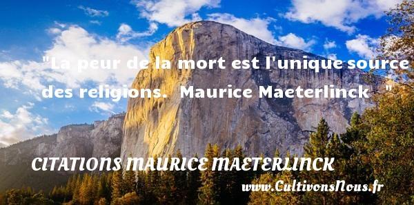 La peur de la mort est l uniquesource des religions.   Maurice Maeterlinck      Une citation sur la peur CITATIONS MAURICE MAETERLINCK - Citation peur