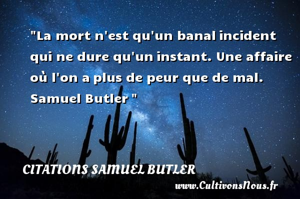 Citations Samuel Butler - La mort n est qu un banal incident qui ne dure qu un instant. Une affaire où l on a plus de peur que de mal.   Samuel Butler    Une citation sur la peur CITATIONS SAMUEL BUTLER