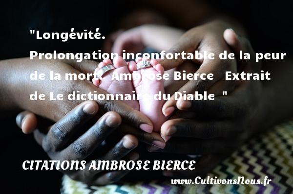 Longévité. Prolongationinconfortable de la peur de lamort.   Ambrose Bierce  Extrait de Le dictionnaire duDiable     Une citation sur la peur CITATIONS AMBROSE BIERCE