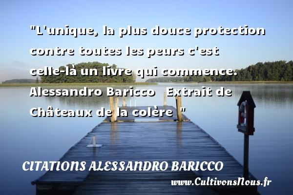 Citations Alessandro Baricco - Citation colère - L unique, la plus douceprotection contre toutes lespeurs c est celle-làun livre qui commence.   Alessandro Baricco  Extrait de Châteaux de la colère     Une citation sur la peur CITATIONS ALESSANDRO BARICCO