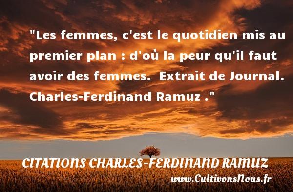 Les femmes, c est le quotidien mis au premier plan : d où la peur qu il faut avoir des femmes.   Extrait de Journal. Charles-Ferdinand Ramuz . Une citation sur la peur CITATIONS CHARLES-FERDINAND RAMUZ
