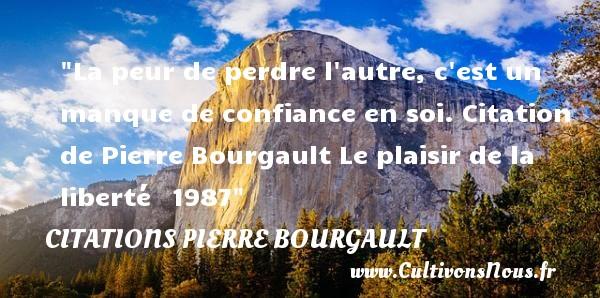 La peur de perdre l autre, c est un manque de confiance en soi.  Citation de Pierre Bourgault Le plaisir de la liberté 1987  Une citation sur la peur CITATIONS PIERRE BOURGAULT - Citation confiance - Citation peur