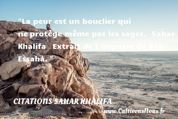 La peur est un bouclier qui ne protège même pas les sages.   Sahar Khalifa   Extrait de L impasse de Bab Essaha.  Une citation sur la peur CITATIONS SAHAR KHALIFA - Citation peur