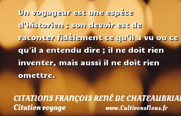 Un voyageur est une espèce d historien ; son devoir est de raconter fidèlement ce qu il a vu ou ce qu il a entendu dire ; il ne doit rien inventer, mais aussi il ne doit rien omettre. CITATIONS FRANÇOIS RENÉ DE CHATEAUBRIAND - Citations François René de Chateaubriand - Citation voyage