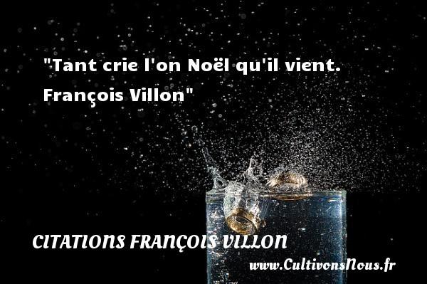 Citations François Villon - Citation Noël - Tant crie l on Noël qu il vient.   François Villon   Une citation sur Noël CITATIONS FRANÇOIS VILLON